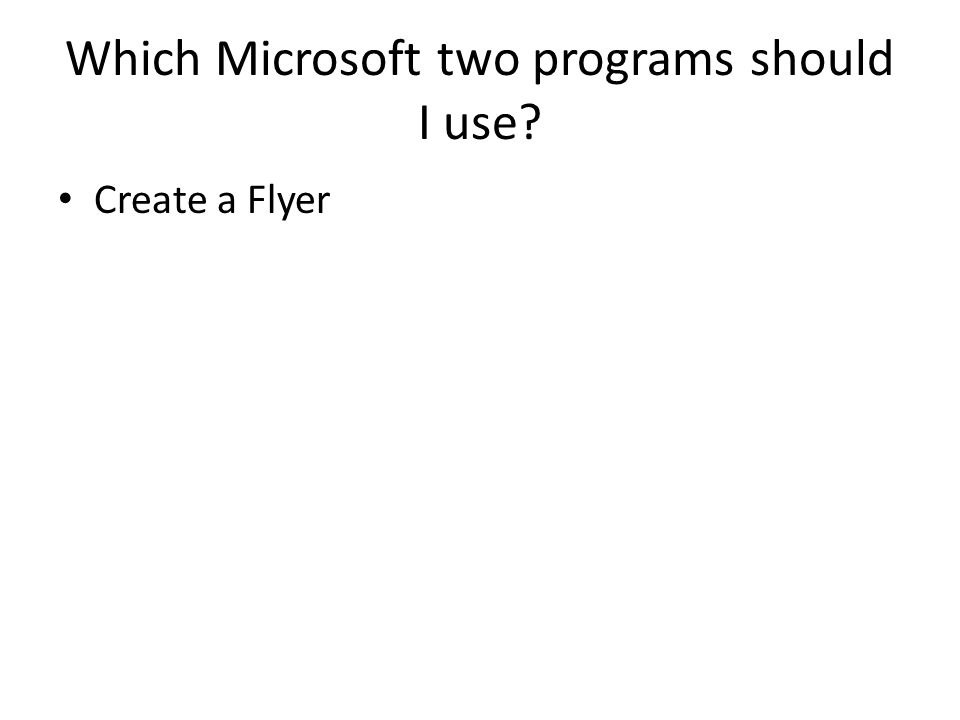 Which Microsoft two programs should I use? Create a Flyer