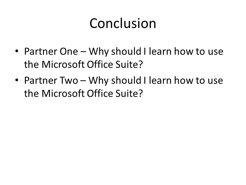 Conclusion Partner One – Why should I learn how to use the Microsoft Office Suite? Partner Two – Why should I learn how to use the Microsoft Office Su