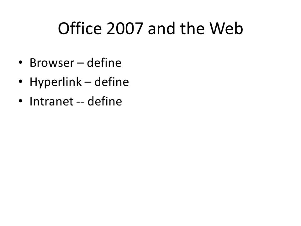 Office 2007 and the Web Browser – define Hyperlink – define Intranet -- define