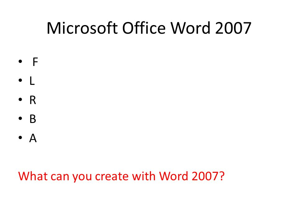 Microsoft Office Word 2007 F L R B A What can you create with Word 2007