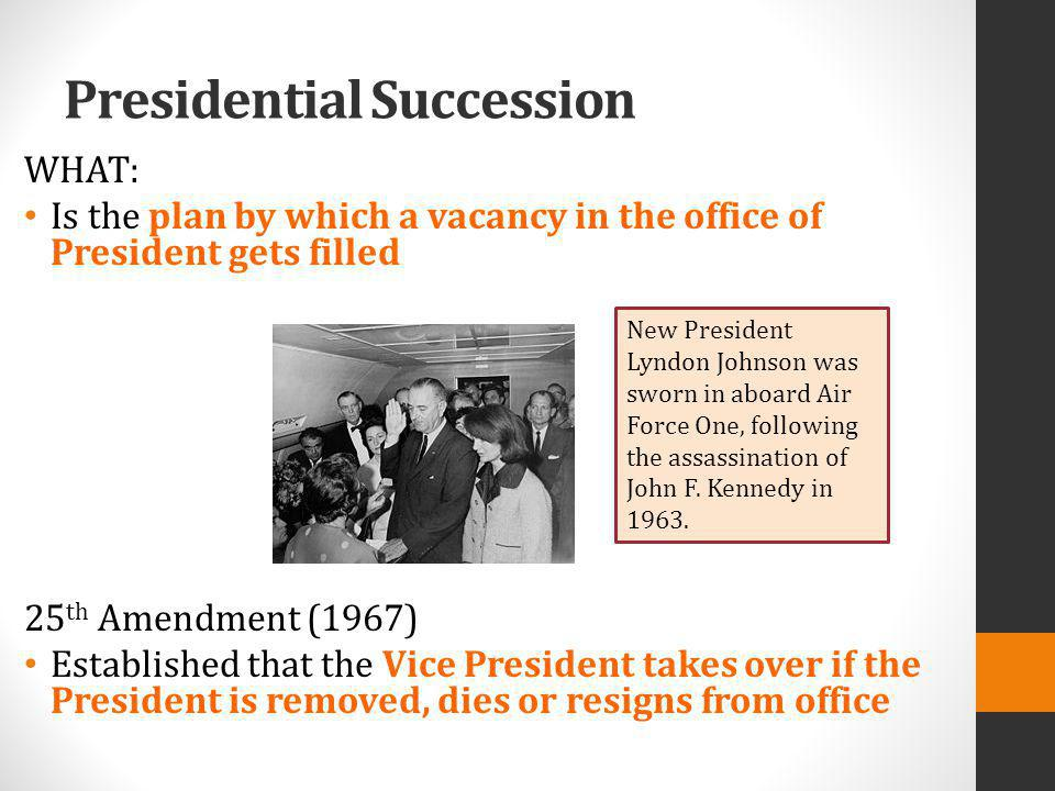 WHAT: Is the plan by which a vacancy in the office of President gets filled 25 th Amendment (1967) Established that the Vice President takes over if t