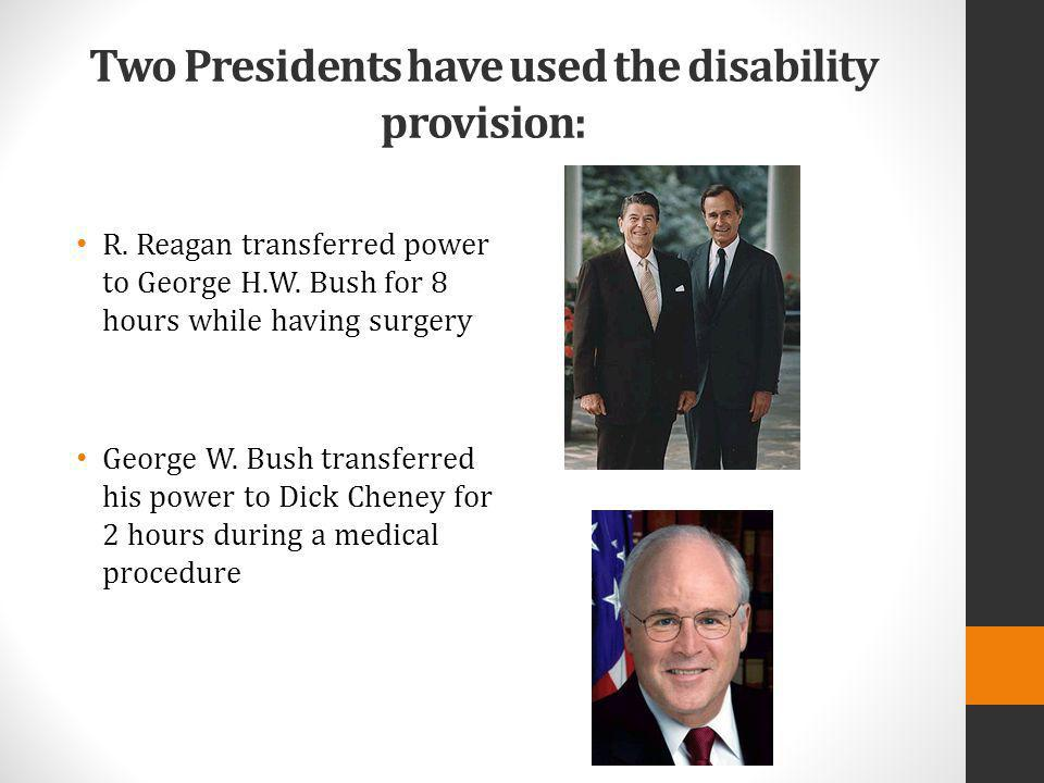 Two Presidents have used the disability provision: R. Reagan transferred power to George H.W. Bush for 8 hours while having surgery George W. Bush tra