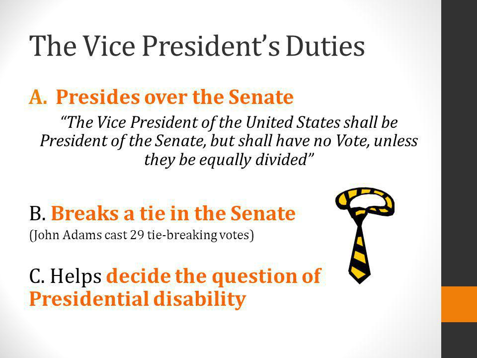 The Vice Presidents Duties A.Presides over the Senate The Vice President of the United States shall be President of the Senate, but shall have no Vote