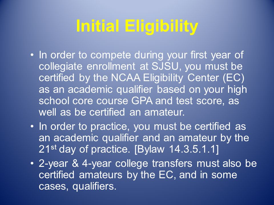 Initial Eligibility In order to compete during your first year of collegiate enrollment at SJSU, you must be certified by the NCAA Eligibility Center