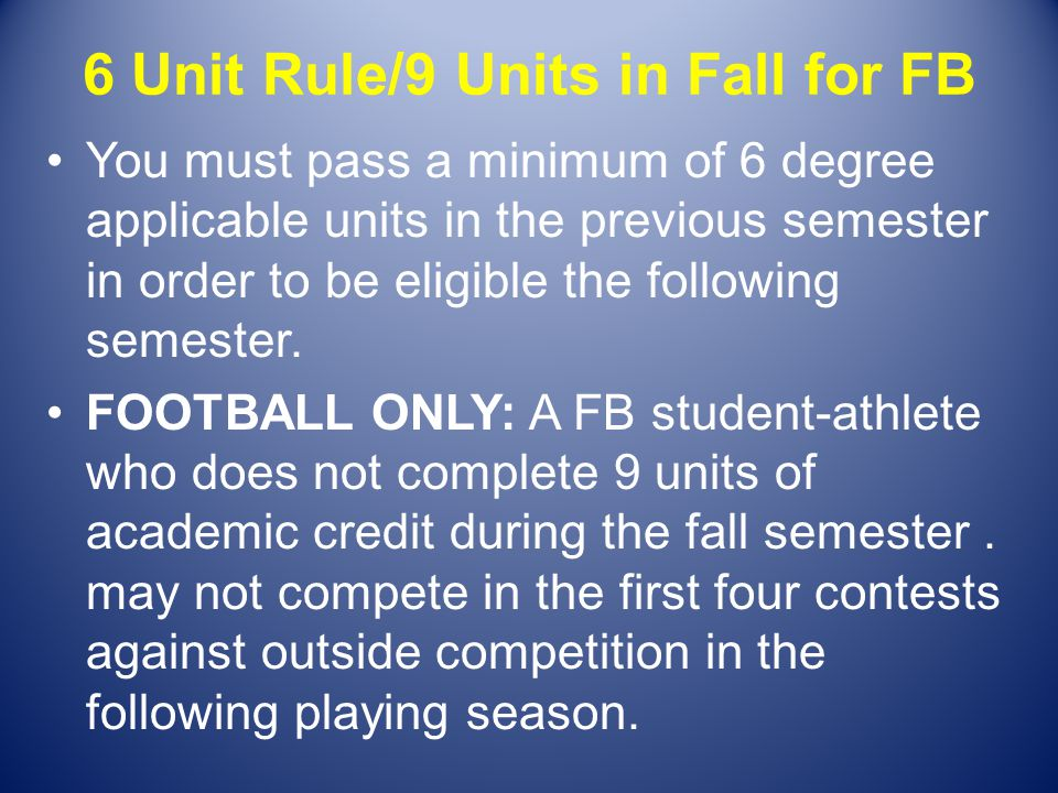 6 Unit Rule/9 Units in Fall for FB You must pass a minimum of 6 degree applicable units in the previous semester in order to be eligible the following