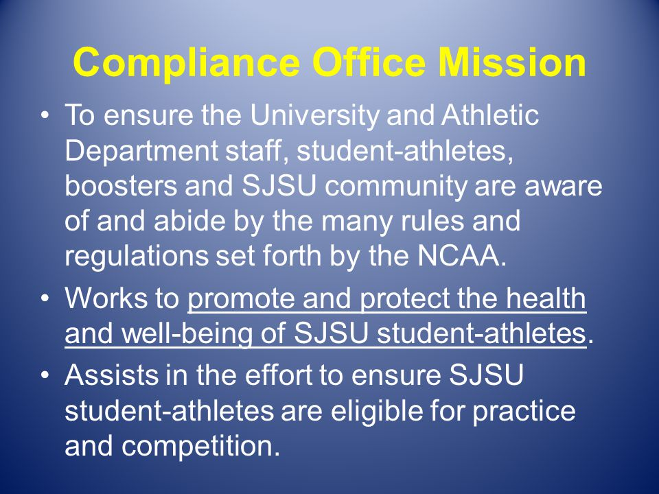 Compliance Office Mission To ensure the University and Athletic Department staff, student-athletes, boosters and SJSU community are aware of and abide