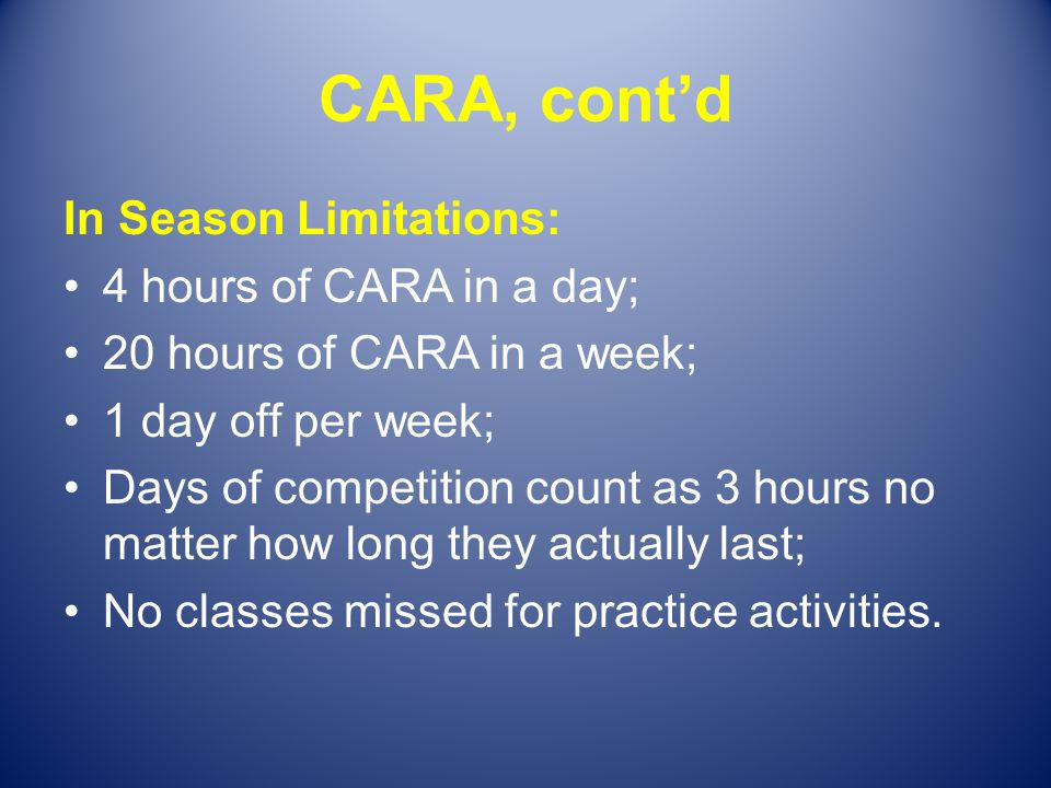 CARA, contd In Season Limitations: 4 hours of CARA in a day; 20 hours of CARA in a week; 1 day off per week; Days of competition count as 3 hours no m