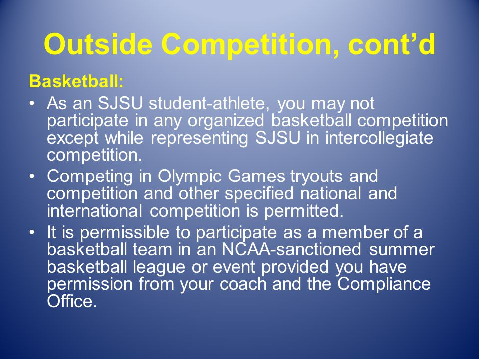 Outside Competition, contd Basketball: As an SJSU student-athlete, you may not participate in any organized basketball competition except while repres