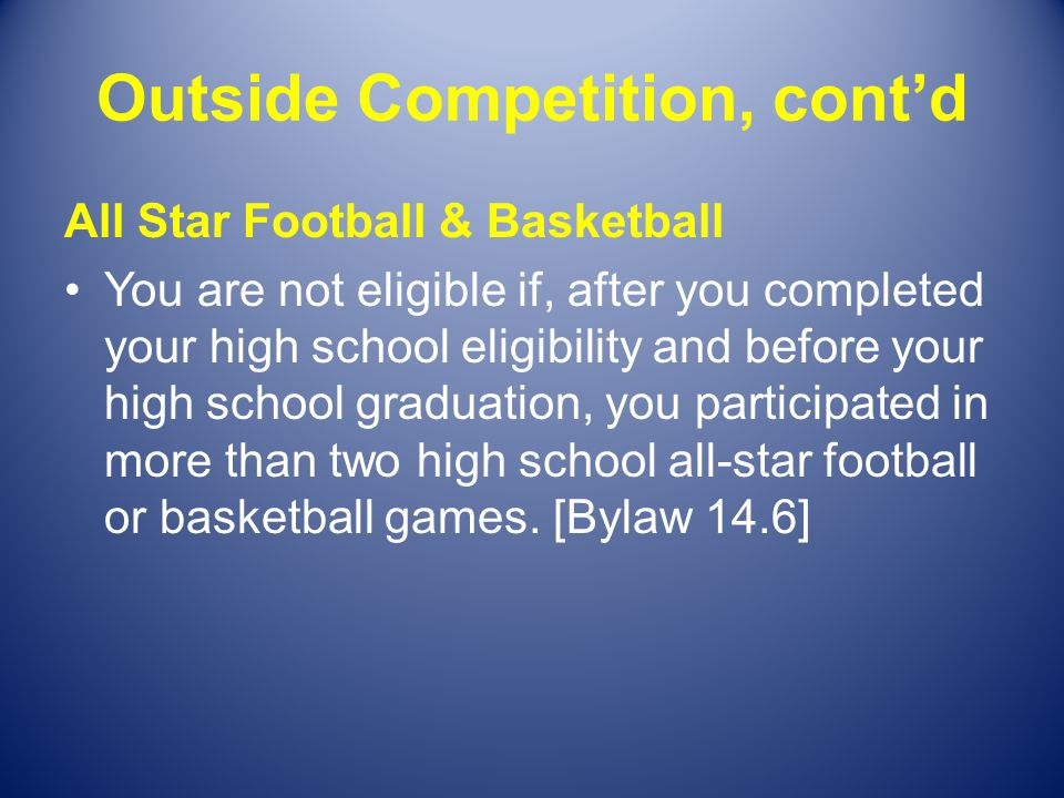 Outside Competition, contd All Star Football & Basketball You are not eligible if, after you completed your high school eligibility and before your hi