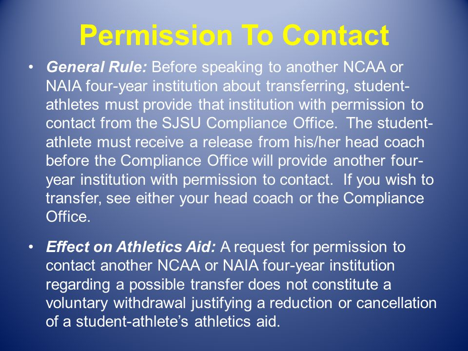 Permission To Contact General Rule: Before speaking to another NCAA or NAIA four-year institution about transferring, student- athletes must provide t