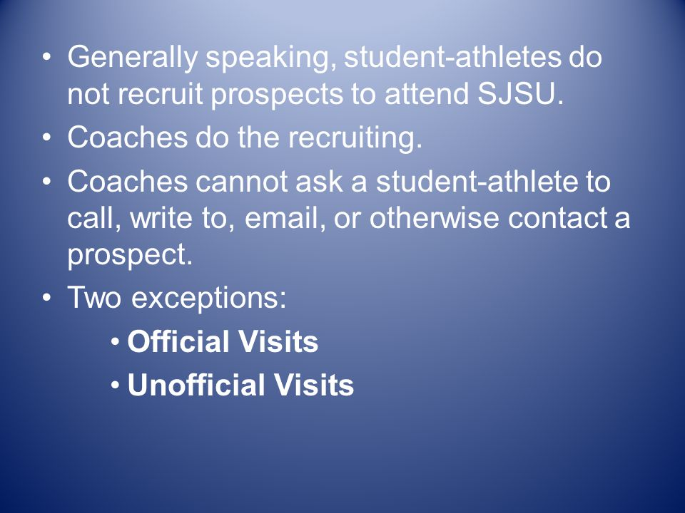 Generally speaking, student-athletes do not recruit prospects to attend SJSU. Coaches do the recruiting. Coaches cannot ask a student-athlete to call,