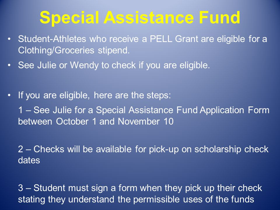 Special Assistance Fund Student-Athletes who receive a PELL Grant are eligible for a Clothing/Groceries stipend. See Julie or Wendy to check if you ar