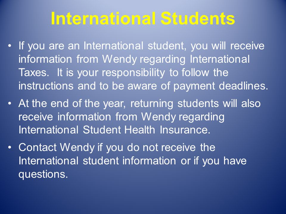 International Students If you are an International student, you will receive information from Wendy regarding International Taxes. It is your responsi