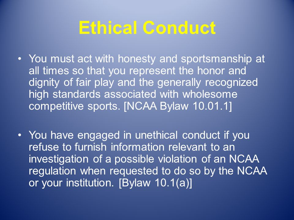 Ethical Conduct You must act with honesty and sportsmanship at all times so that you represent the honor and dignity of fair play and the generally re
