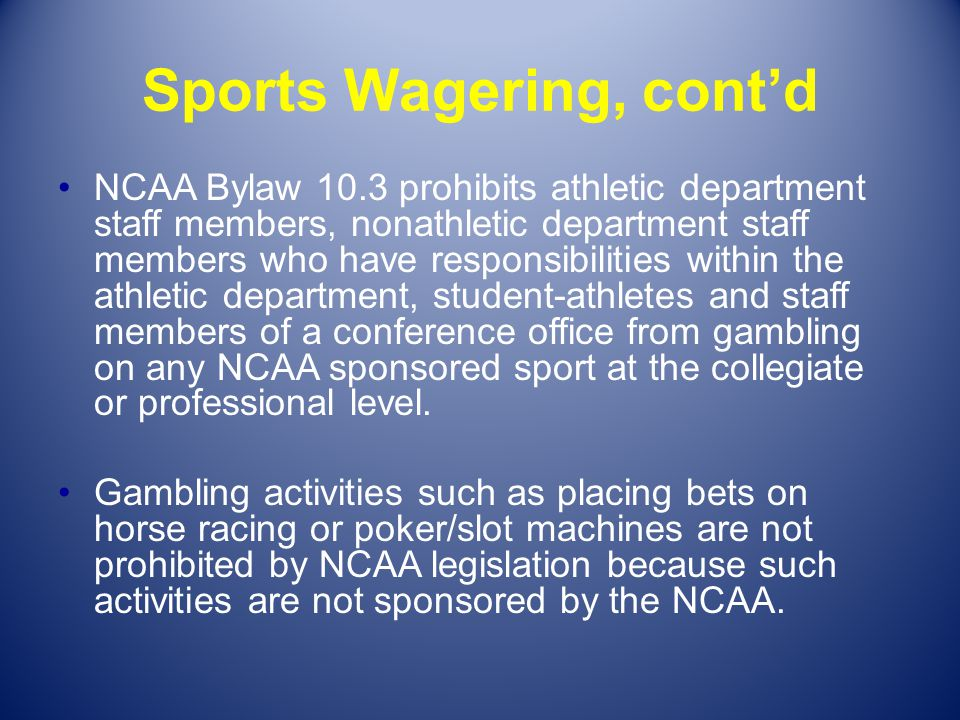 Sports Wagering, contd NCAA Bylaw 10.3 prohibits athletic department staff members, nonathletic department staff members who have responsibilities wit