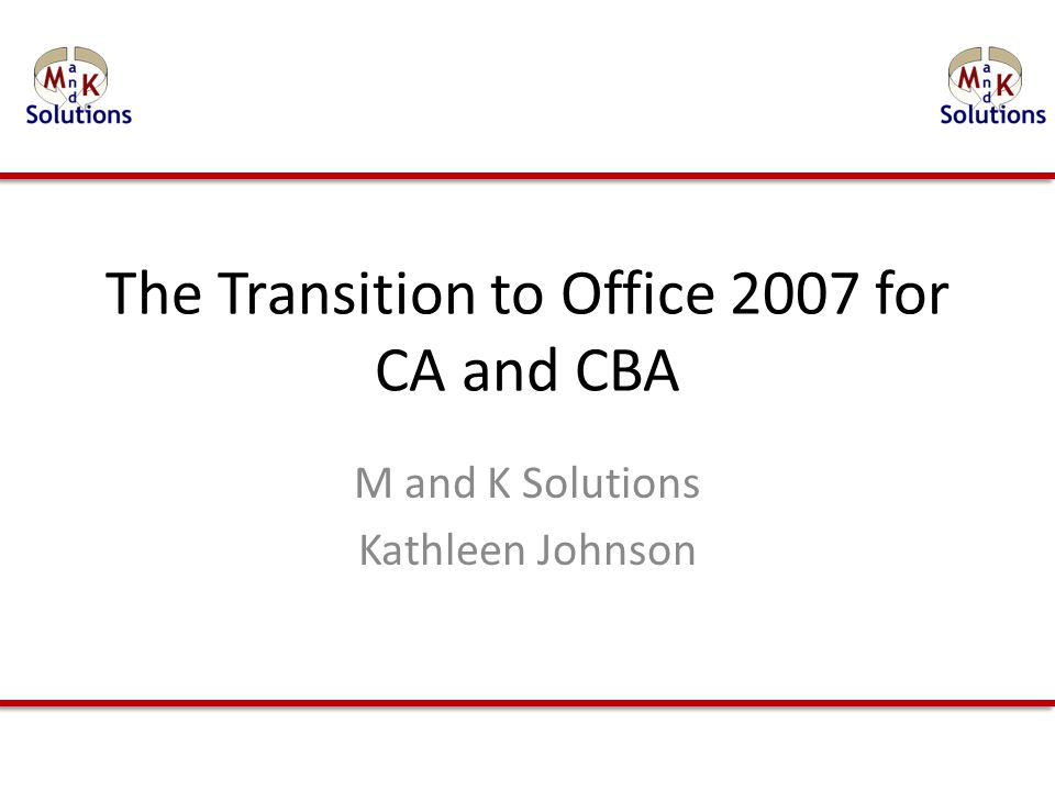 The Transition to Office 2007 for CA and CBA M and K Solutions Kathleen Johnson