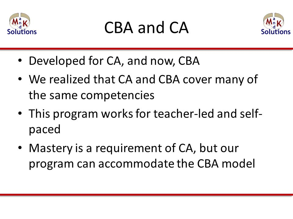 CBA and CA Developed for CA, and now, CBA We realized that CA and CBA cover many of the same competencies This program works for teacher-led and self- paced Mastery is a requirement of CA, but our program can accommodate the CBA model