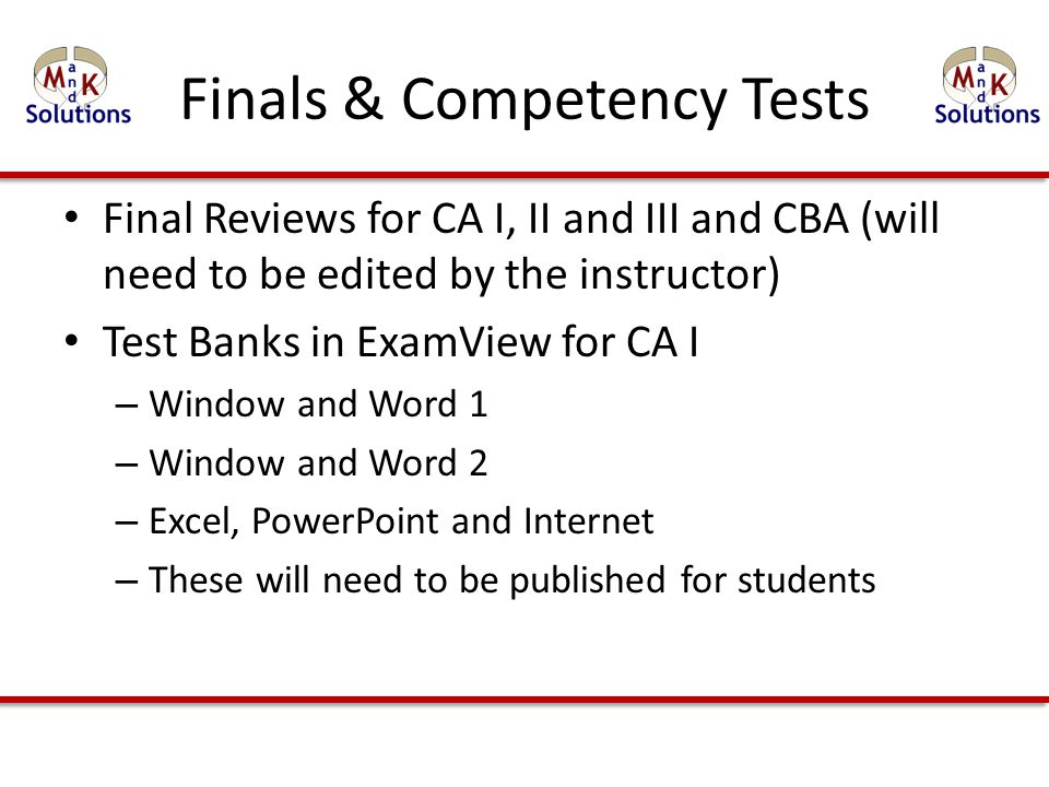 Finals & Competency Tests Final Reviews for CA I, II and III and CBA (will need to be edited by the instructor) Test Banks in ExamView for CA I – Window and Word 1 – Window and Word 2 – Excel, PowerPoint and Internet – These will need to be published for students