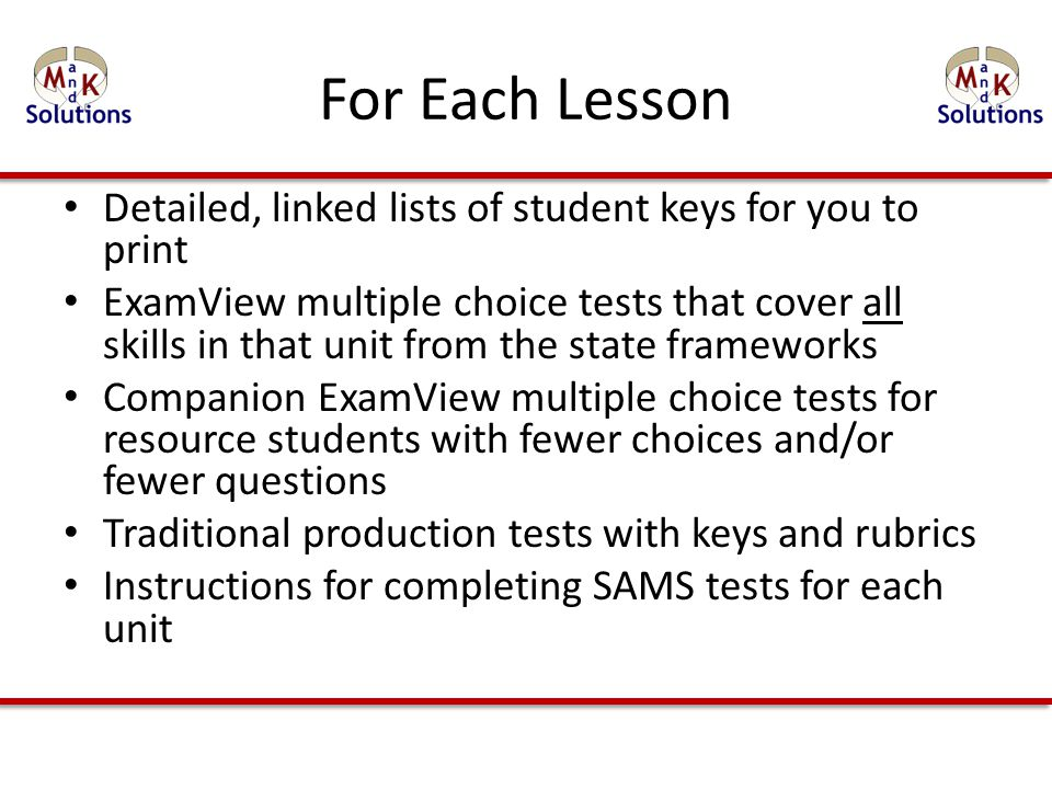 For Each Lesson Detailed, linked lists of student keys for you to print ExamView multiple choice tests that cover all skills in that unit from the state frameworks Companion ExamView multiple choice tests for resource students with fewer choices and/or fewer questions Traditional production tests with keys and rubrics Instructions for completing SAMS tests for each unit