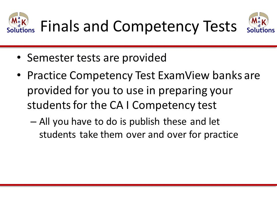 Finals and Competency Tests Semester tests are provided Practice Competency Test ExamView banks are provided for you to use in preparing your students for the CA I Competency test – All you have to do is publish these and let students take them over and over for practice