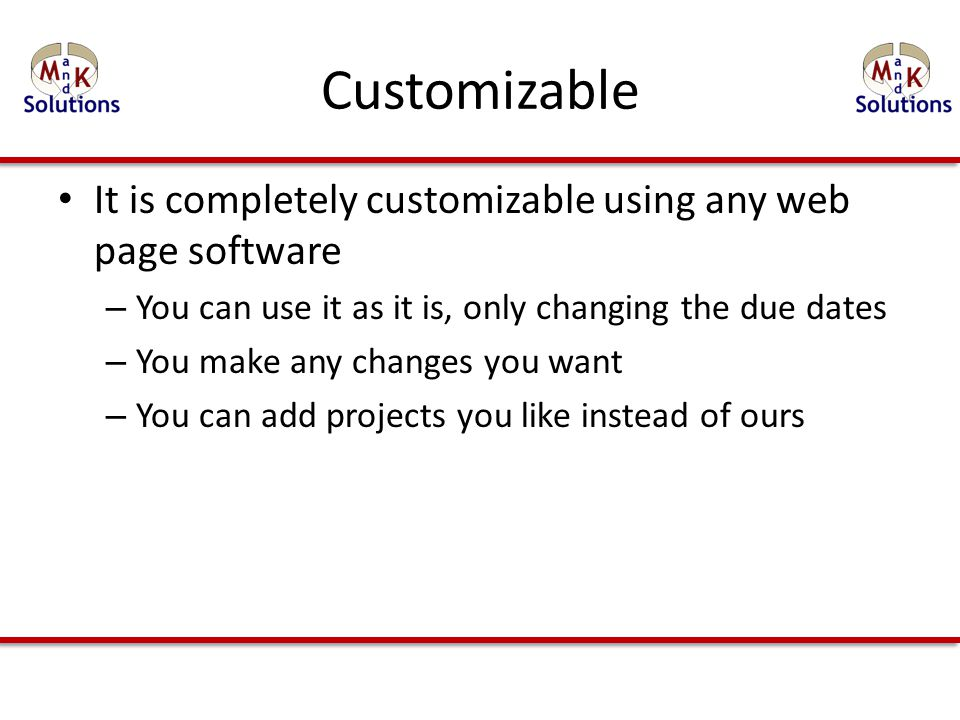 Customizable It is completely customizable using any web page software – You can use it as it is, only changing the due dates – You make any changes you want – You can add projects you like instead of ours