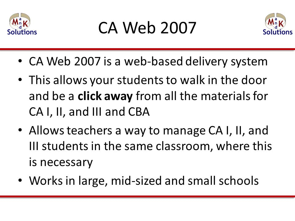 CA Web 2007 is a web-based delivery system This allows your students to walk in the door and be a click away from all the materials for CA I, II, and III and CBA Allows teachers a way to manage CA I, II, and III students in the same classroom, where this is necessary Works in large, mid-sized and small schools