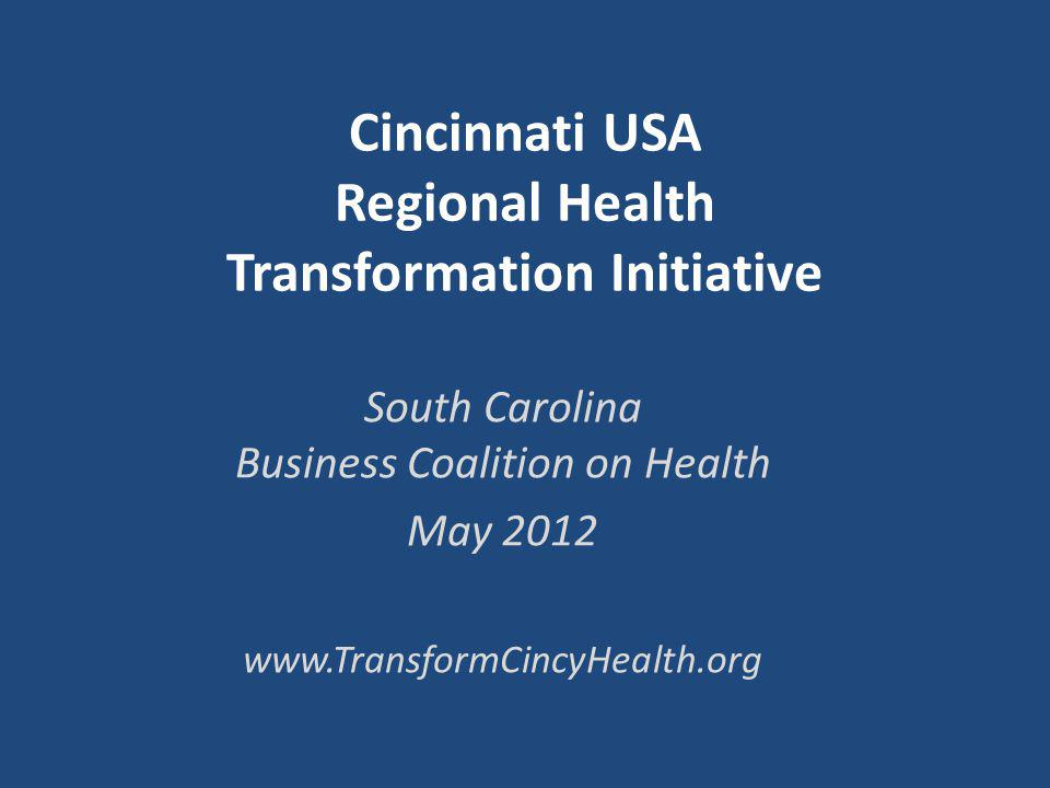 Cincinnati USA Regional Health Transformation Initiative South Carolina Business Coalition on Health May 2012 www.TransformCincyHealth.org