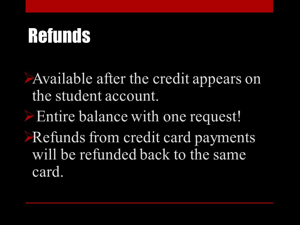 Refunds Available after the credit appears on the student account. Entire balance with one request! Refunds from credit card payments will be refunded