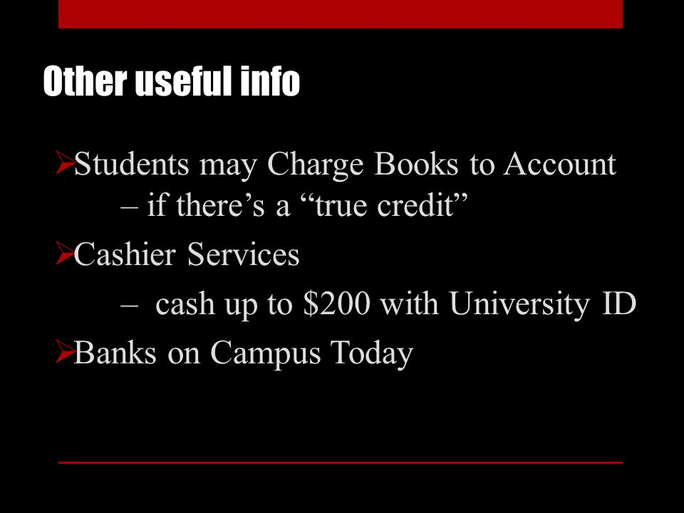 Other useful info Students may Charge Books to Account – if theres a true credit Cashier Services – cash up to $200 with University ID Banks on Campus