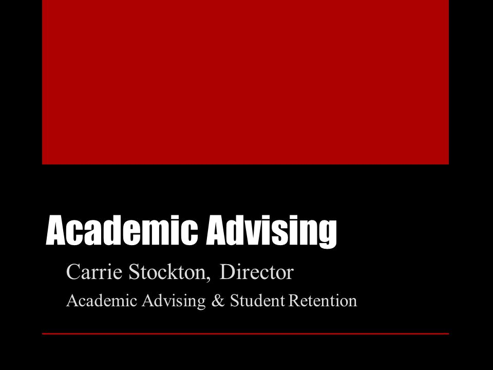 Academic Advising Carrie Stockton, Director Academic Advising & Student Retention