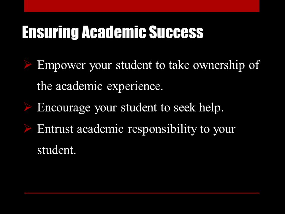 Ensuring Academic Success Empower your student to take ownership of the academic experience. Encourage your student to seek help. Entrust academic res