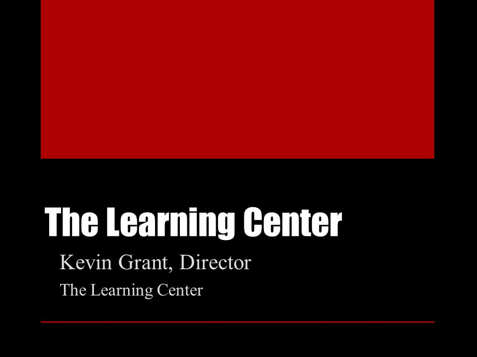 The Learning Center Kevin Grant, Director The Learning Center