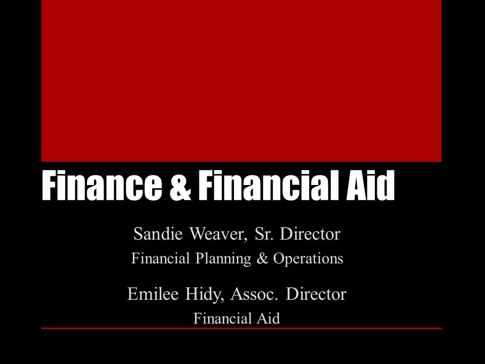 Finance & Financial Aid Sandie Weaver, Sr. Director Financial Planning & Operations Emilee Hidy, Assoc. Director Financial Aid