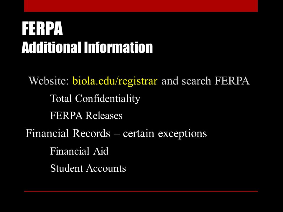 FERPA Additional Information Website: biola.edu/registrar and search FERPA Total Confidentiality FERPA Releases Financial Records – certain exceptions