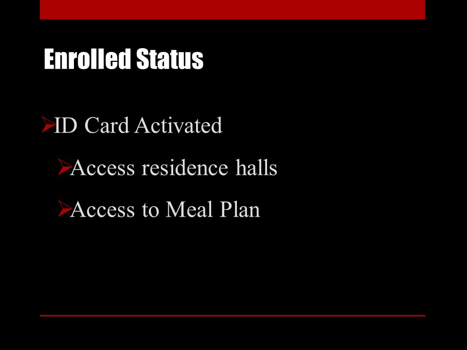 Enrolled Status ID Card Activated Access residence halls Access to Meal Plan