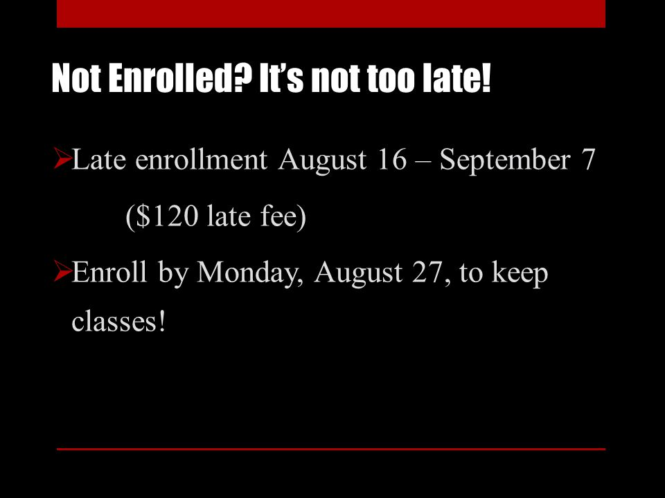 Not Enrolled? Its not too late! Late enrollment August 16 – September 7 ($120 late fee) Enroll by Monday, August 27, to keep classes!