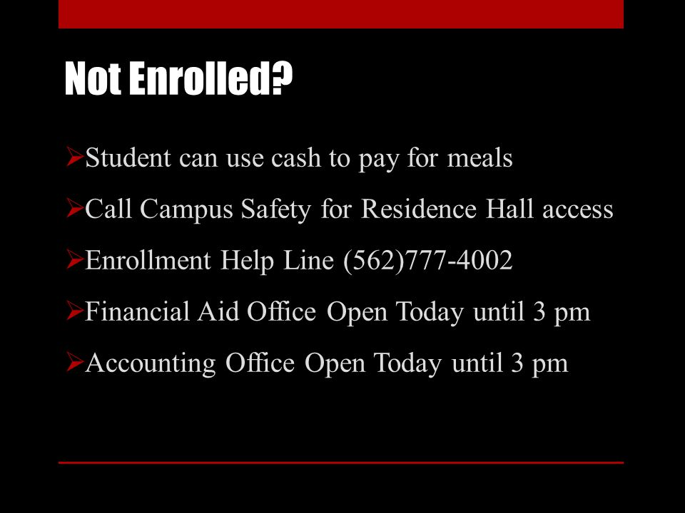 Not Enrolled? Student can use cash to pay for meals Call Campus Safety for Residence Hall access Enrollment Help Line (562)777-4002 Financial Aid Offi
