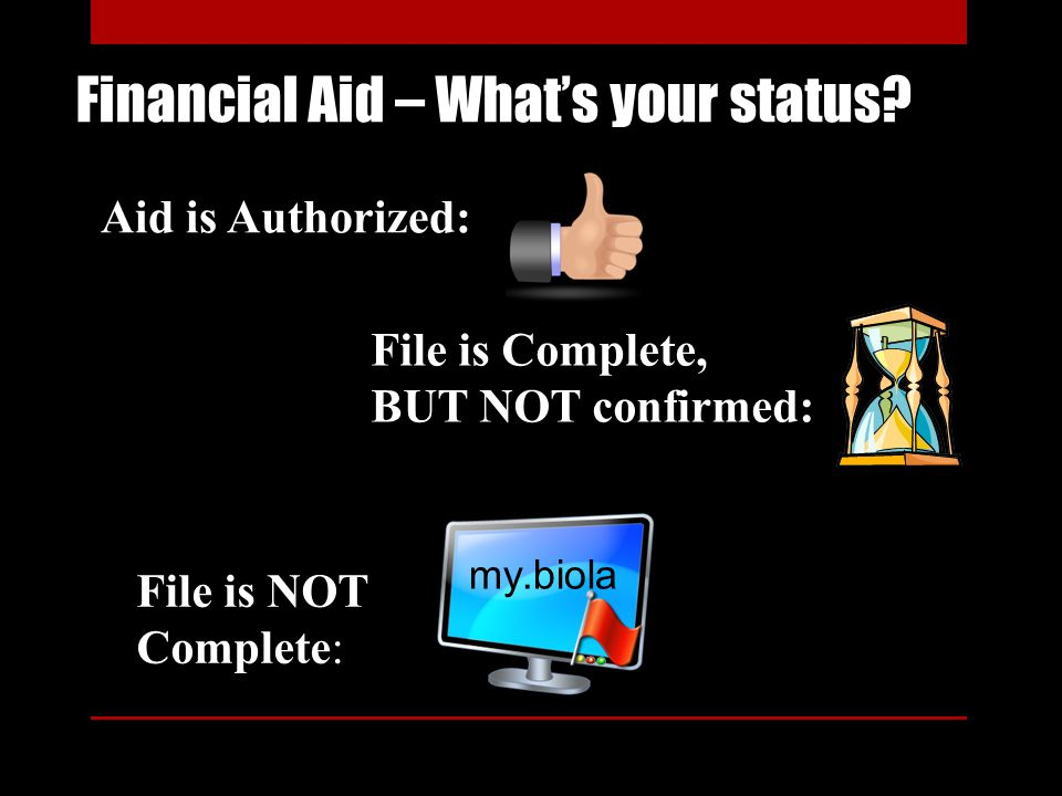 Financial Aid – Whats your status? File is Complete, BUT NOT confirmed: File is NOT Complete: my.biola Aid is Authorized: