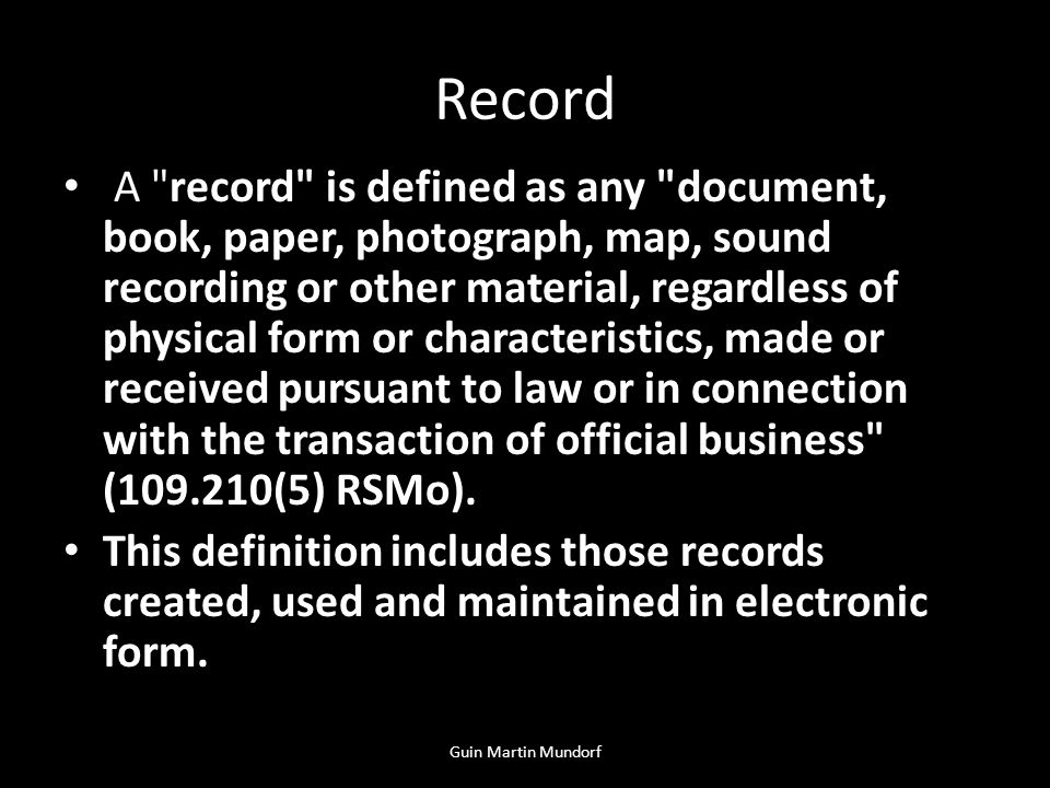 Record A record is defined as any document, book, paper, photograph, map, sound recording or other material, regardless of physical form or characteristics, made or received pursuant to law or in connection with the transaction of official business (109.210(5) RSMo).