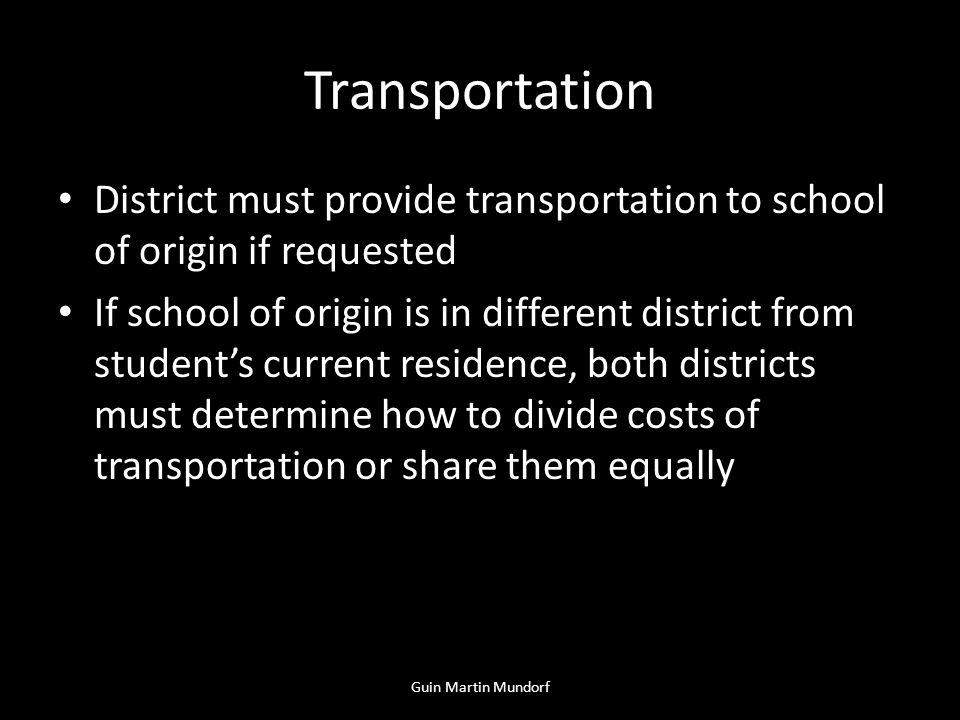 Transportation District must provide transportation to school of origin if requested If school of origin is in different district from students current residence, both districts must determine how to divide costs of transportation or share them equally Guin Martin Mundorf
