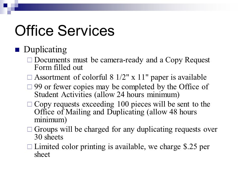 Office Services Duplicating Documents must be camera-ready and a Copy Request Form filled out Assortment of colorful 8 1/2 x 11 paper is available 99 or fewer copies may be completed by the Office of Student Activities (allow 24 hours minimum) Copy requests exceeding 100 pieces will be sent to the Office of Mailing and Duplicating (allow 48 hours minimum) Groups will be charged for any duplicating requests over 30 sheets Limited color printing is available, we charge $.25 per sheet