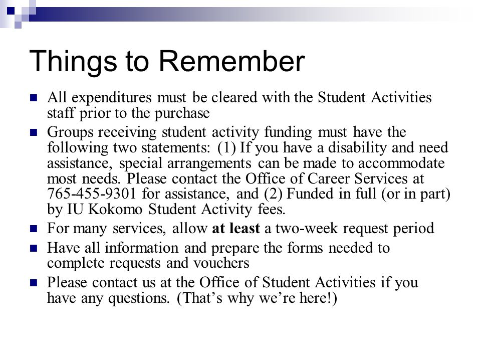 Things to Remember All expenditures must be cleared with the Student Activities staff prior to the purchase Groups receiving student activity funding must have the following two statements: (1) If you have a disability and need assistance, special arrangements can be made to accommodate most needs.