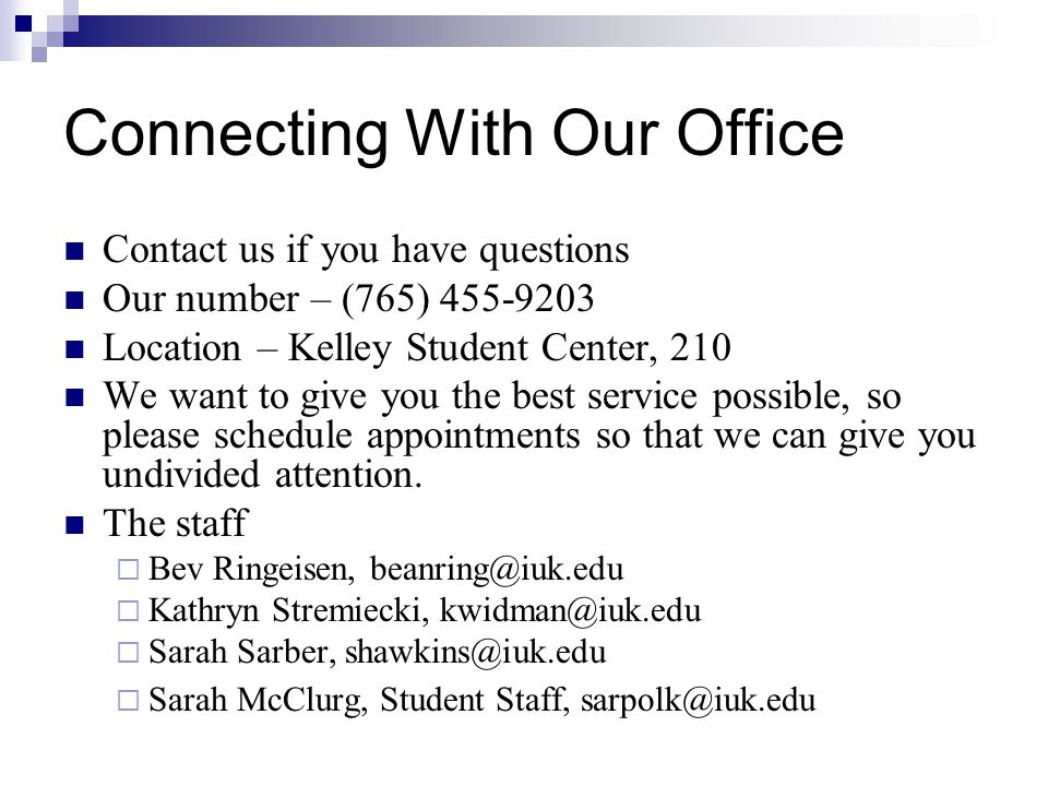 Connecting With Our Office Contact us if you have questions Our number – (765) 455-9203 Location – Kelley Student Center, 210 We want to give you the best service possible, so please schedule appointments so that we can give you undivided attention.