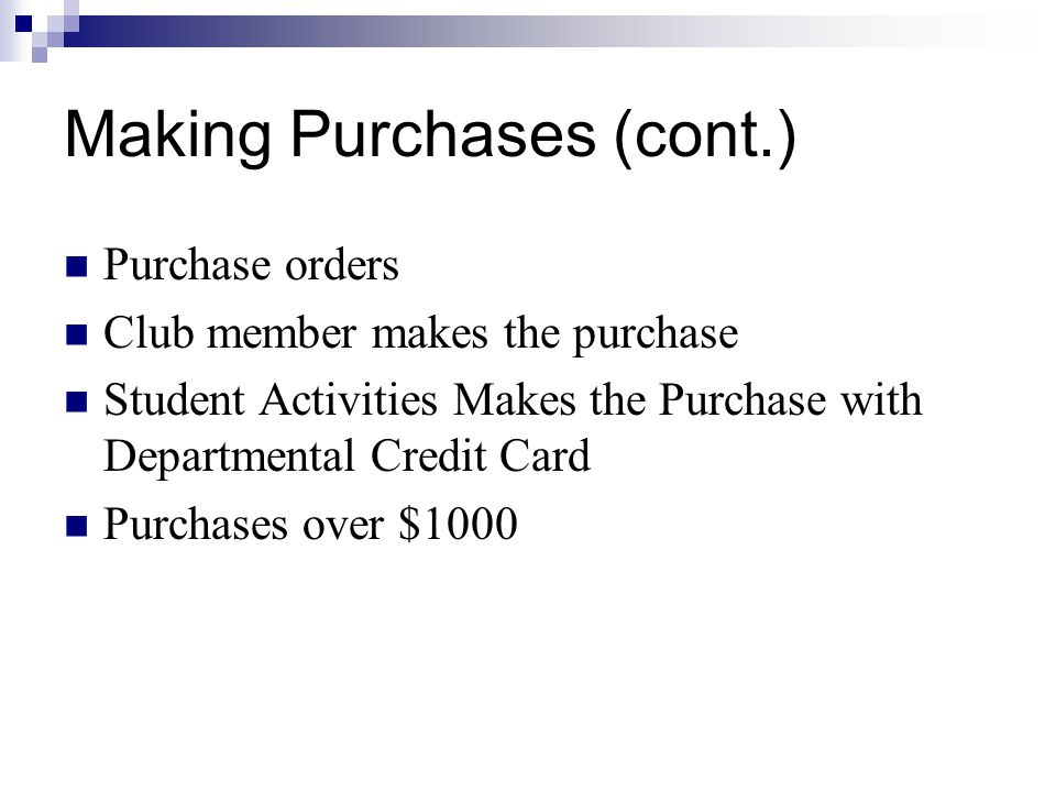 Making Purchases (cont.) Purchase orders Club member makes the purchase Student Activities Makes the Purchase with Departmental Credit Card Purchases over $1000