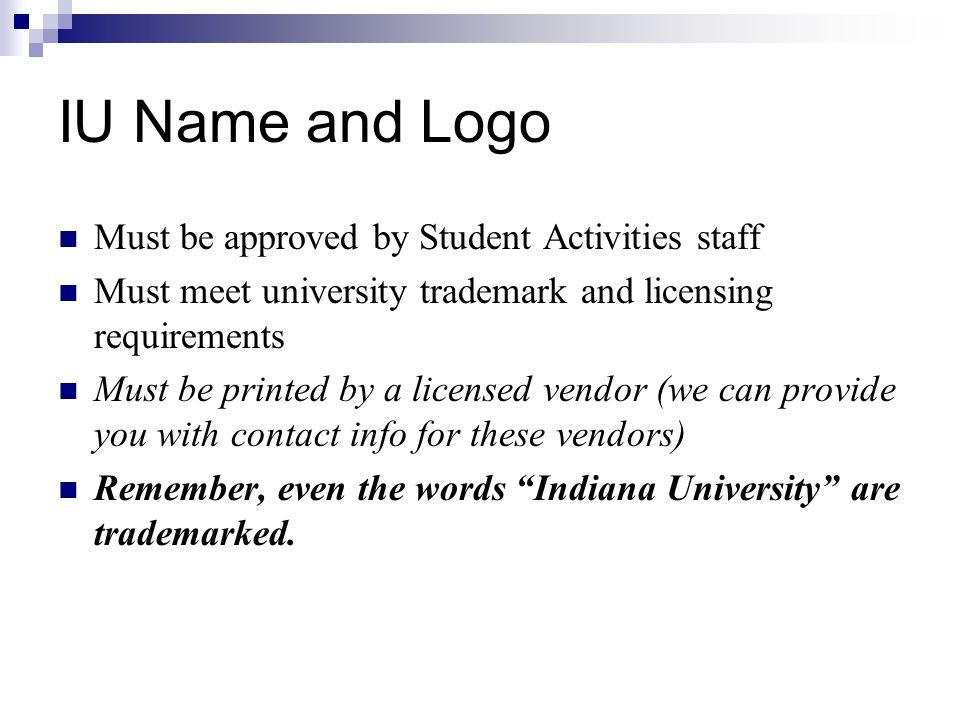 IU Name and Logo Must be approved by Student Activities staff Must meet university trademark and licensing requirements Must be printed by a licensed vendor (we can provide you with contact info for these vendors) Remember, even the words Indiana University are trademarked.