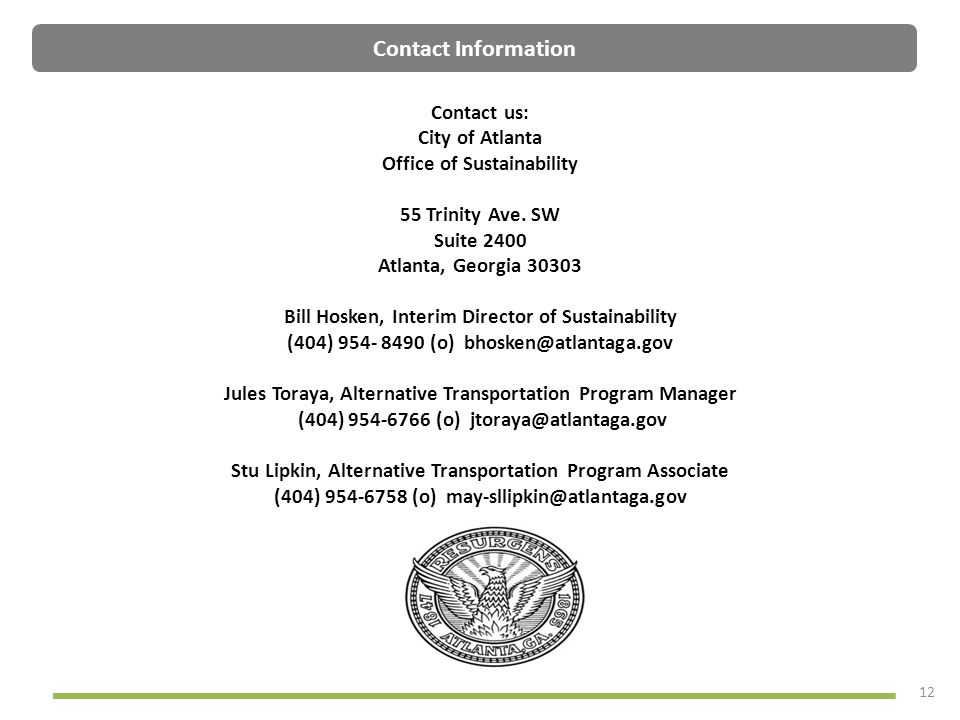 12 Contact Information Contact us: City of Atlanta Office of Sustainability 55 Trinity Ave. SW Suite 2400 Atlanta, Georgia 30303 Bill Hosken, Interim