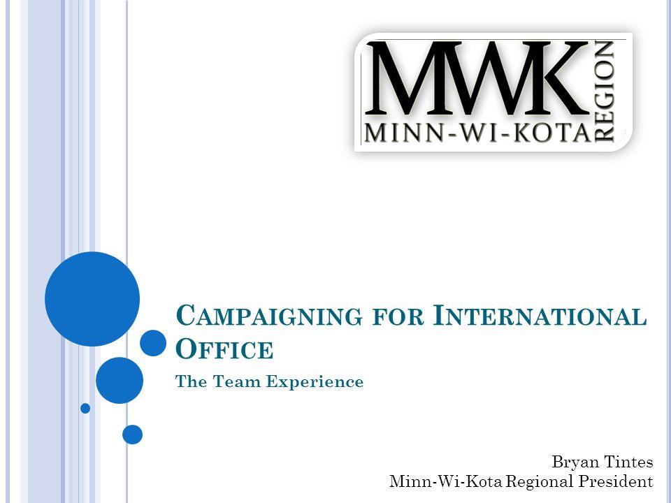 C AMPAIGNING FOR I NTERNATIONAL O FFICE The Team Experience Bryan Tintes Minn-Wi-Kota Regional President
