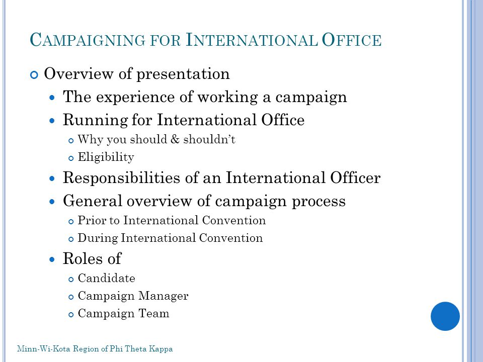 C AMPAIGNING FOR I NTERNATIONAL O FFICE Overview of presentation The experience of working a campaign Running for International Office Why you should & shouldnt Eligibility Responsibilities of an International Officer General overview of campaign process Prior to International Convention During International Convention Roles of Candidate Campaign Manager Campaign Team Minn-Wi-Kota Region of Phi Theta Kappa