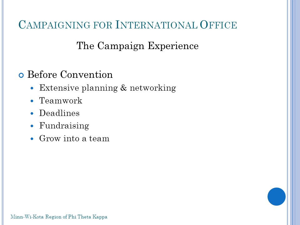 C AMPAIGNING FOR I NTERNATIONAL O FFICE The Campaign Experience Before Convention Extensive planning & networking Teamwork Deadlines Fundraising Grow into a team Minn-Wi-Kota Region of Phi Theta Kappa