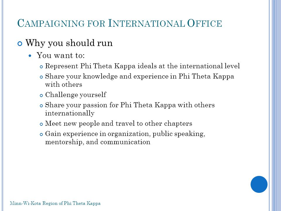 C AMPAIGNING FOR I NTERNATIONAL O FFICE Why you should run You want to: Represent Phi Theta Kappa ideals at the international level Share your knowledge and experience in Phi Theta Kappa with others Challenge yourself Share your passion for Phi Theta Kappa with others internationally Meet new people and travel to other chapters Gain experience in organization, public speaking, mentorship, and communication Minn-Wi-Kota Region of Phi Theta Kappa